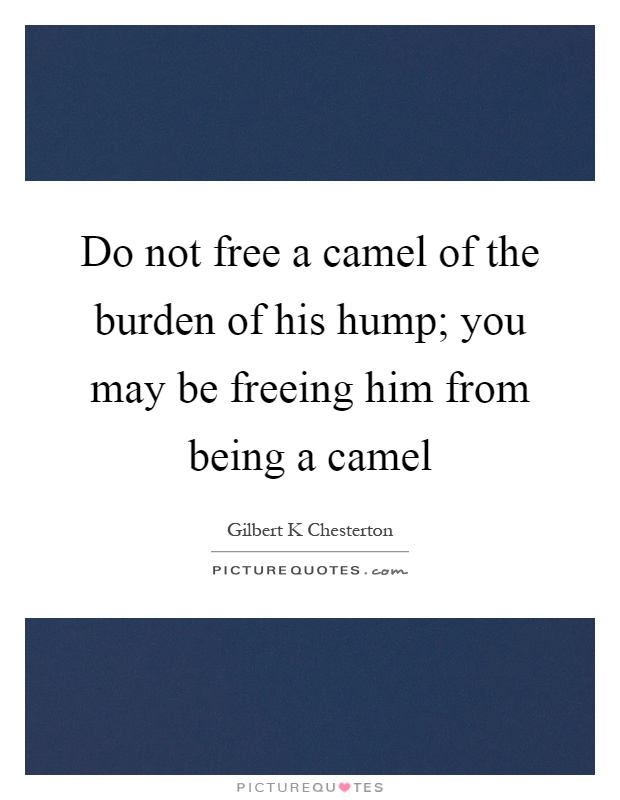 Do not free a camel of the burden of his hump; you may be freeing him from being a camel Picture Quote #1