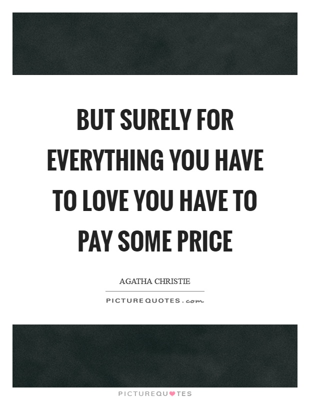 But surely for everything you have to love you have to pay some price Picture Quote #1