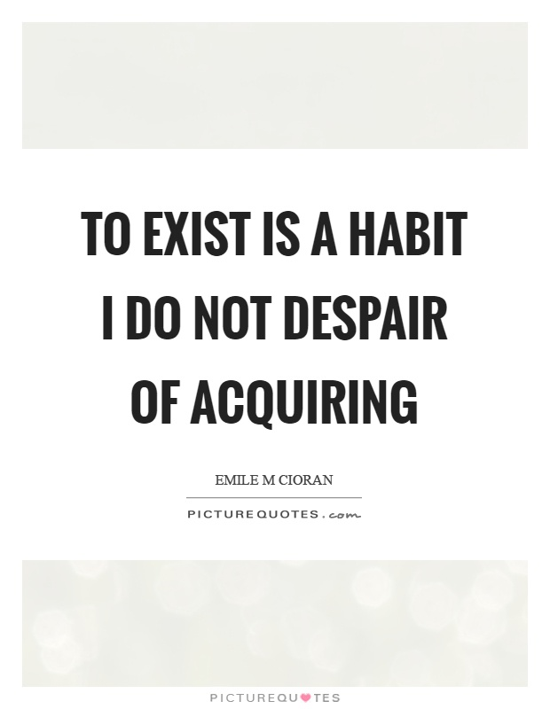 To exist is a habit I do not despair of acquiring Picture Quote #1