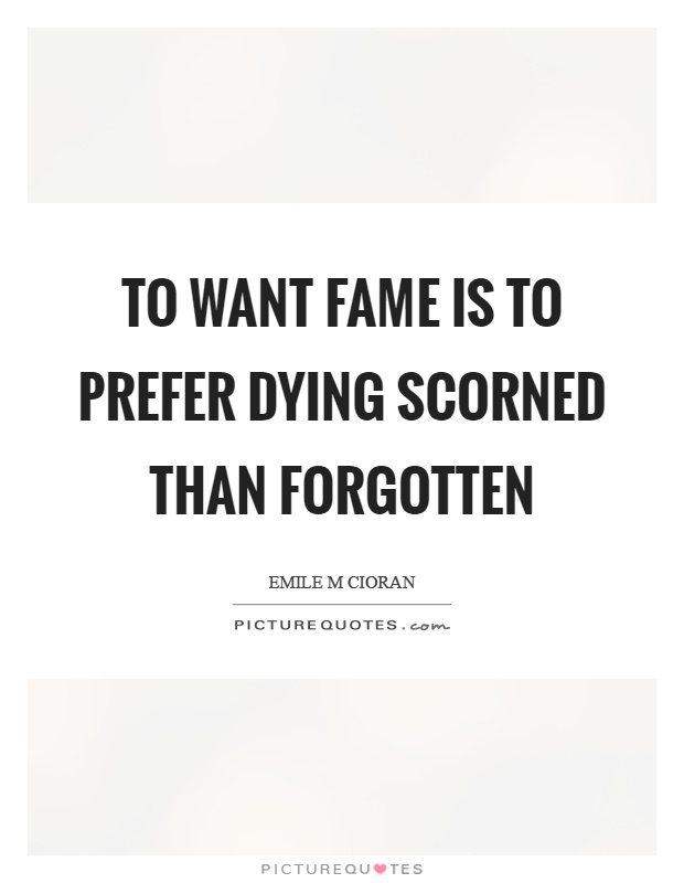 To want fame is to prefer dying scorned than forgotten Picture Quote #1