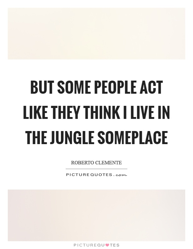 But some people act like they think I live in the jungle someplace Picture Quote #1