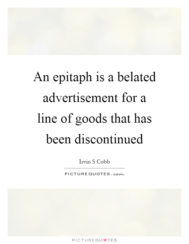 An epitaph is a belated advertisement for a line of goods that has been discontinued Picture Quote #1