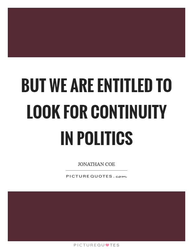 But we are entitled to look for continuity in politics Picture Quote #1