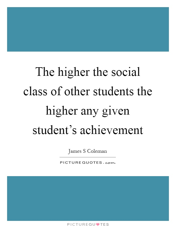 The higher the social class of other students the higher any given student's achievement Picture Quote #1