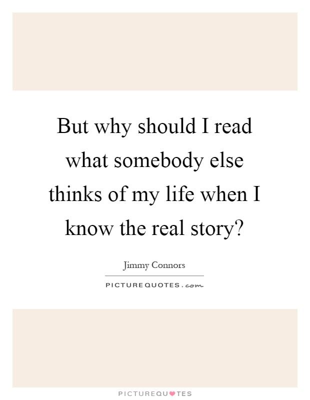 But why should I read what somebody else thinks of my life when I know the real story? Picture Quote #1