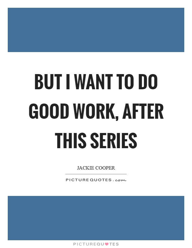 But I want to do good work, after this series Picture Quote #1