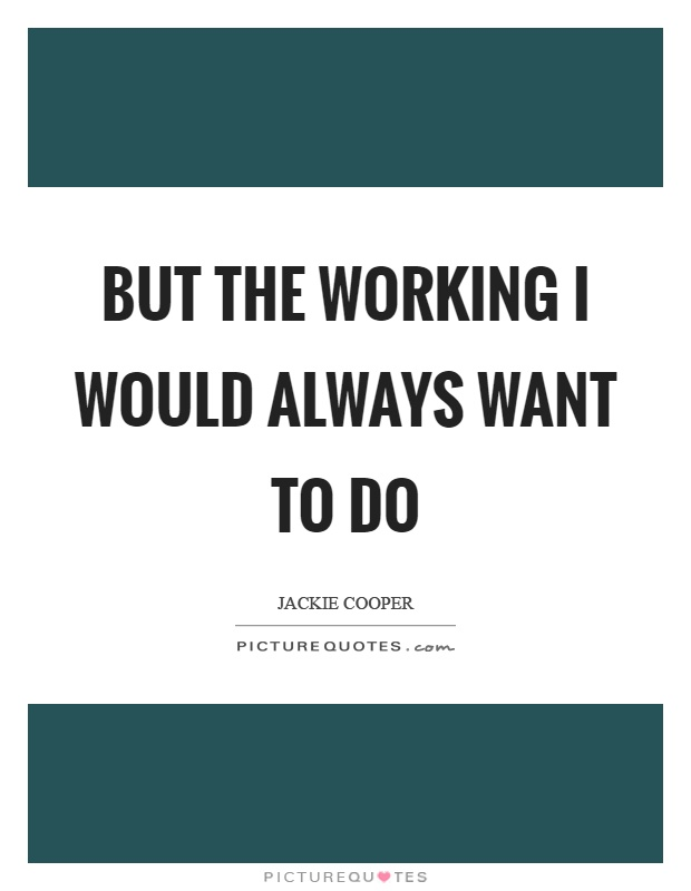 But the working I would always want to do Picture Quote #1