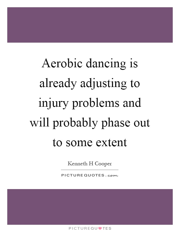 Aerobic dancing is already adjusting to injury problems and will probably phase out to some extent Picture Quote #1