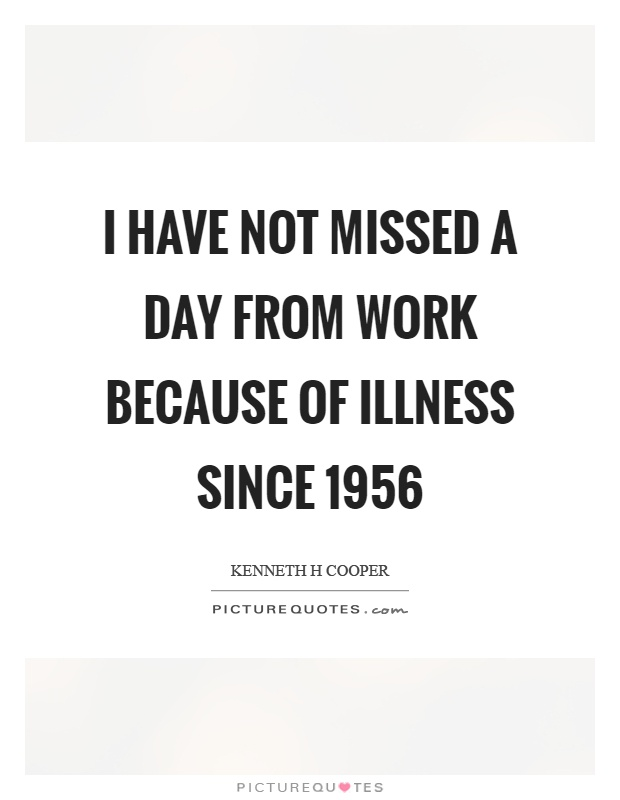 I have not missed a day from work because of illness since 1956 Picture Quote #1