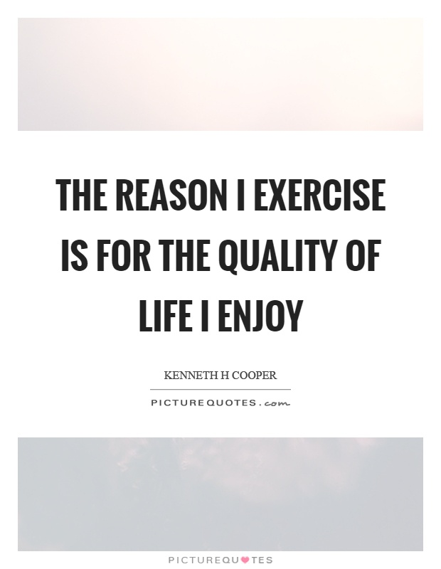 The reason I exercise is for the quality of life I enjoy Picture Quote #1
