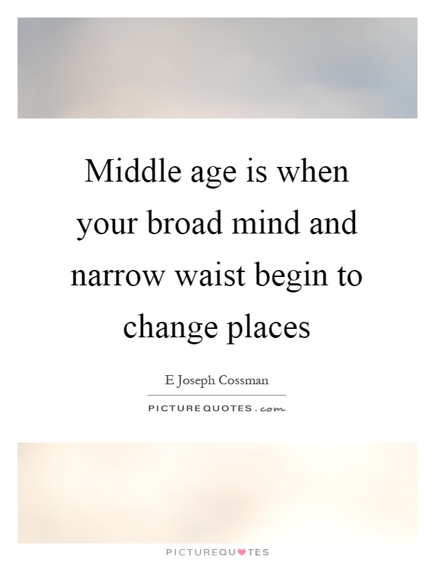 Middle age is when your broad mind and narrow waist begin to change places Picture Quote #1