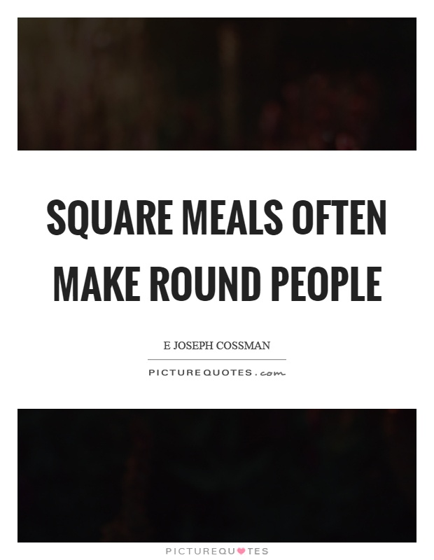 Square meals often make round people Picture Quote #1