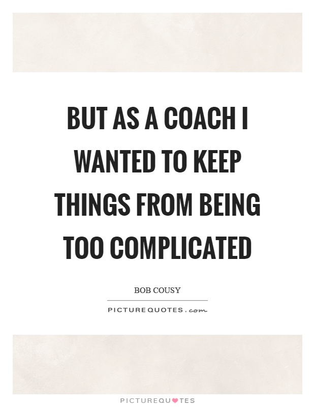 But as a coach I wanted to keep things from being too complicated Picture Quote #1