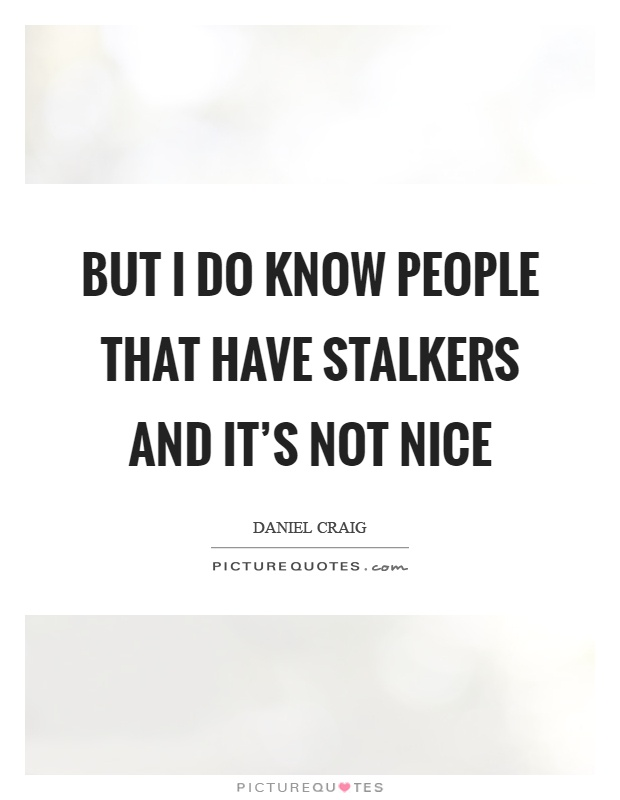 But I do know people that have stalkers and it's not nice Picture Quote #1