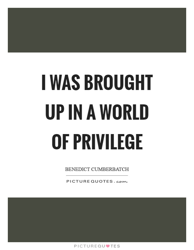 I was brought up in a world of privilege Picture Quote #1