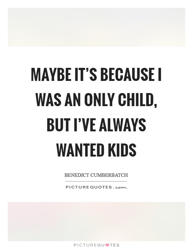 Maybe it's because I was an only child, but I've always wanted kids Picture Quote #1