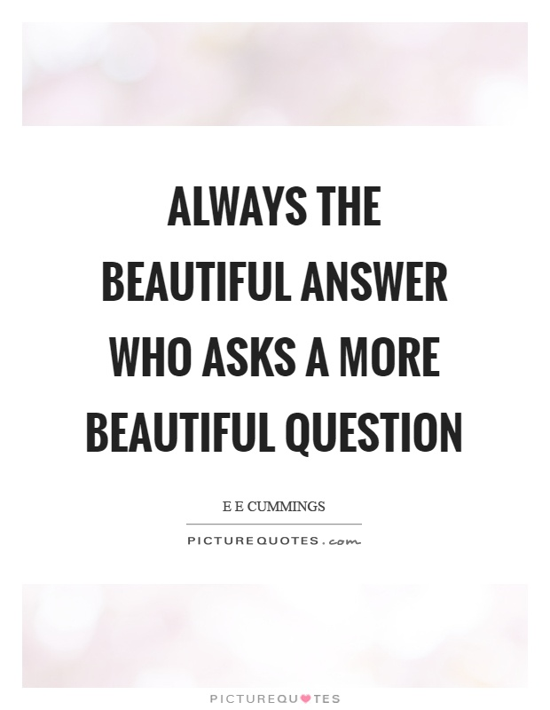 Always the beautiful answer who asks a more beautiful question Picture Quote #1