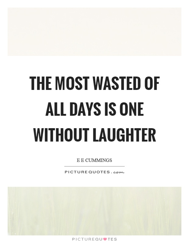 The most wasted of all days is one without laughter Picture Quote #1