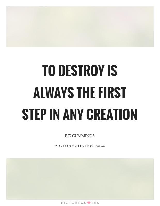To destroy is always the first step in any creation Picture Quote #1