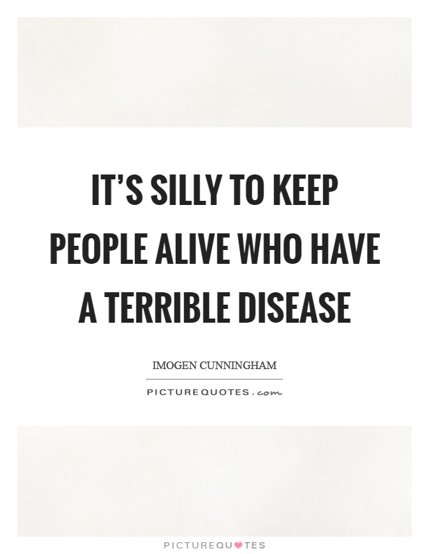 It's silly to keep people alive who have a terrible disease Picture Quote #1