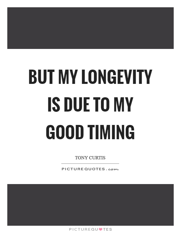 But my longevity is due to my good timing Picture Quote #1