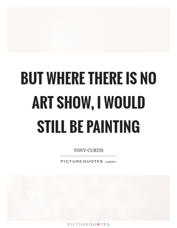 But where there is no art show, I would still be painting Picture Quote #1