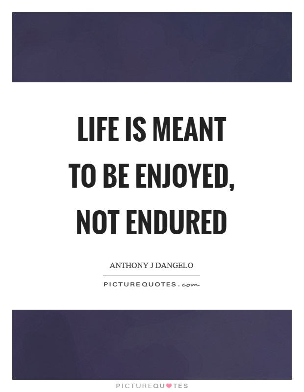 Life is meant to be enjoyed, not endured Picture Quote #1