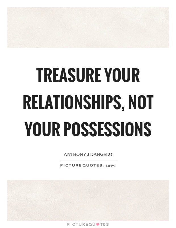 Treasure your relationships, not your possessions Picture Quote #1
