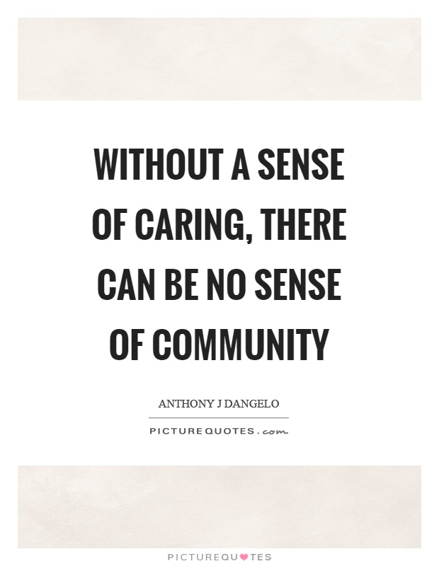 Without a sense of caring, there can be no sense of community Picture Quote #1
