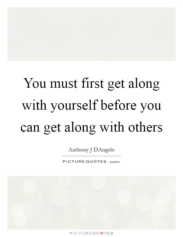 You must first get along with yourself before you can get along with others Picture Quote #1