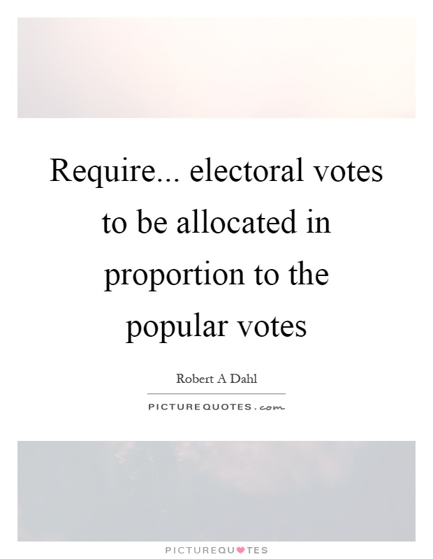 Require... electoral votes to be allocated in proportion to the popular votes Picture Quote #1