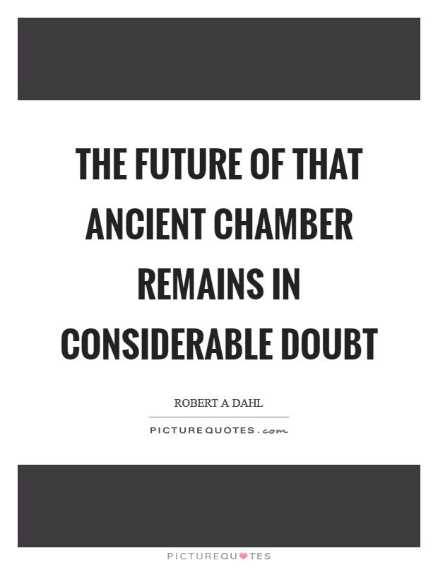 The future of that ancient chamber remains in considerable doubt Picture Quote #1