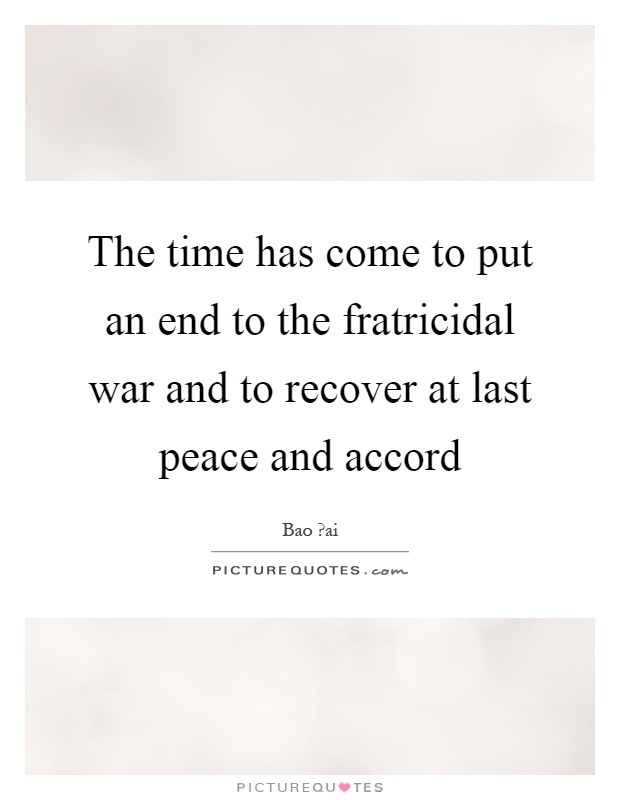 The time has come to put an end to the fratricidal war and to recover at last peace and accord Picture Quote #1