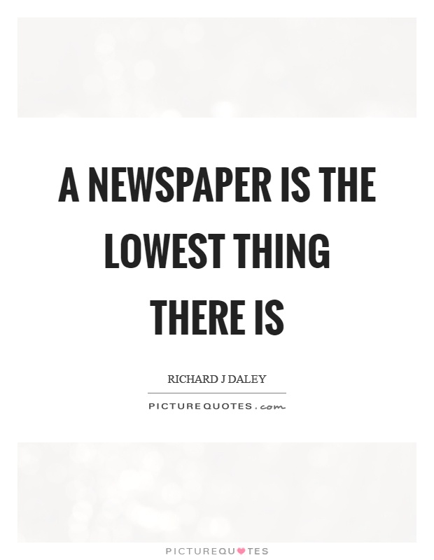 A newspaper is the lowest thing there is Picture Quote #1