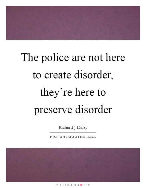 The police are not here to create disorder, they're here to preserve disorder Picture Quote #1