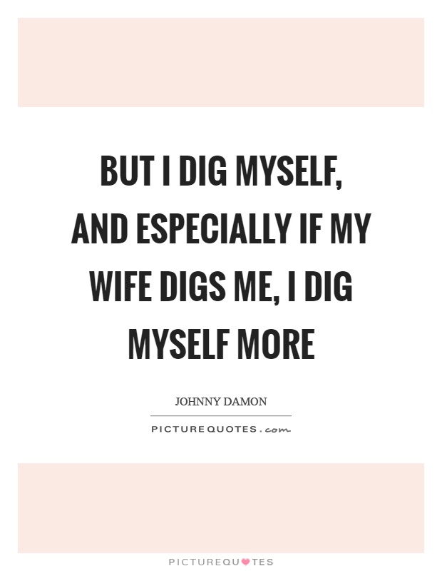 But I dig myself, and especially if my wife digs me, I dig myself more Picture Quote #1