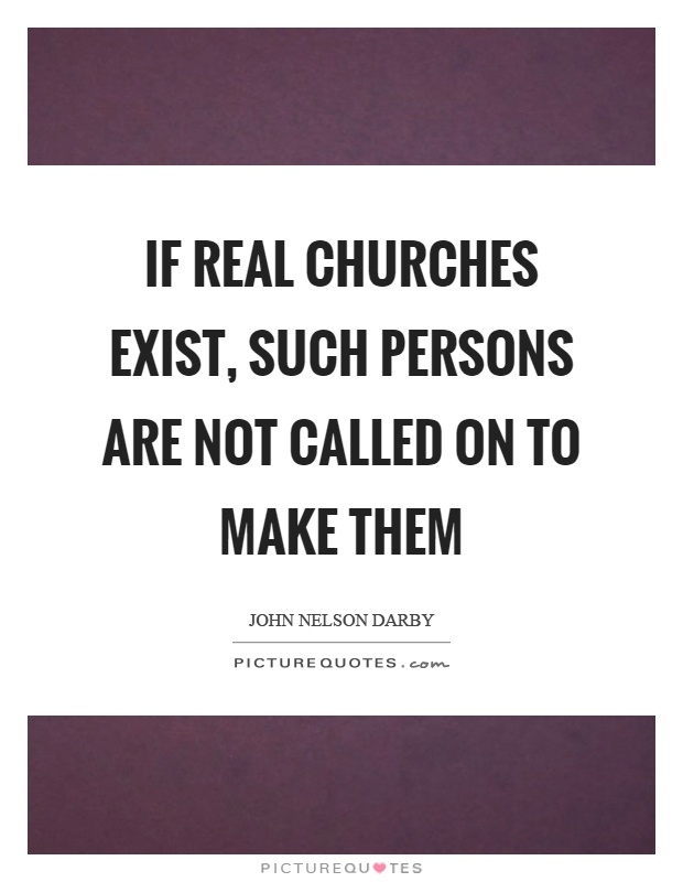 If real churches exist, such persons are not called on to make them Picture Quote #1