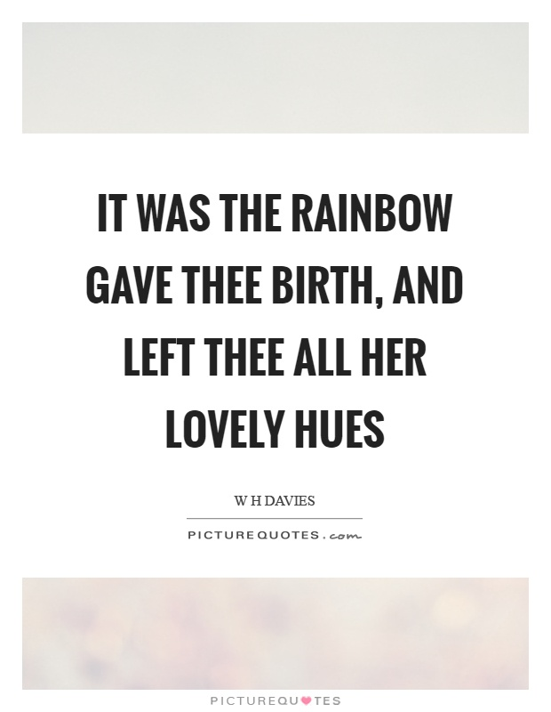 It was the rainbow gave thee birth, and left thee all her lovely hues Picture Quote #1