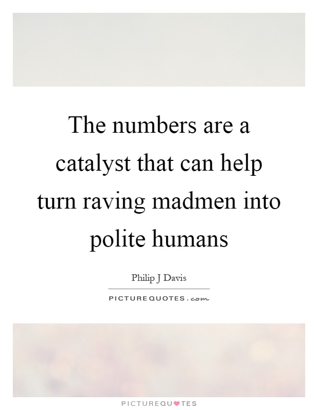 The numbers are a catalyst that can help turn raving madmen into polite humans Picture Quote #1