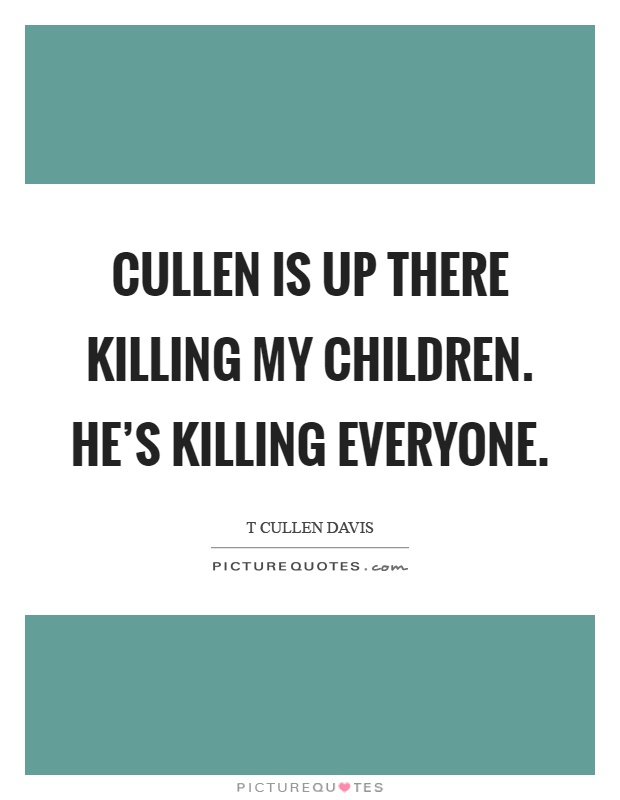 Cullen is up there killing my children. He's killing everyone Picture Quote #1