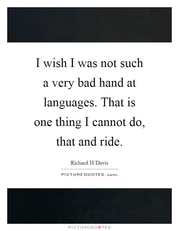 I wish I was not such a very bad hand at languages. That is one thing I cannot do, that and ride Picture Quote #1
