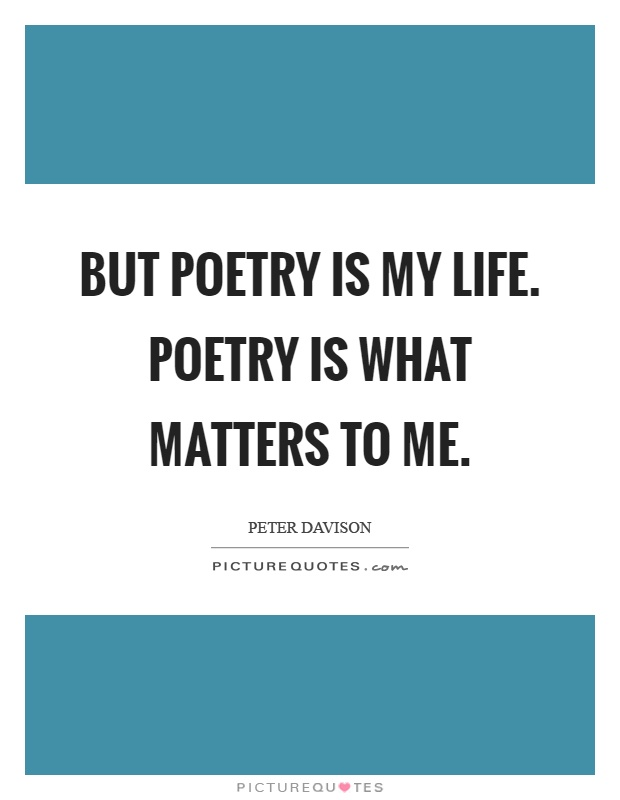But poetry is my life. Poetry is what matters to me Picture Quote #1