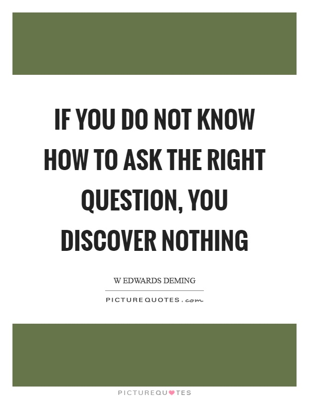 If you do not know how to ask the right question, you discover nothing Picture Quote #1