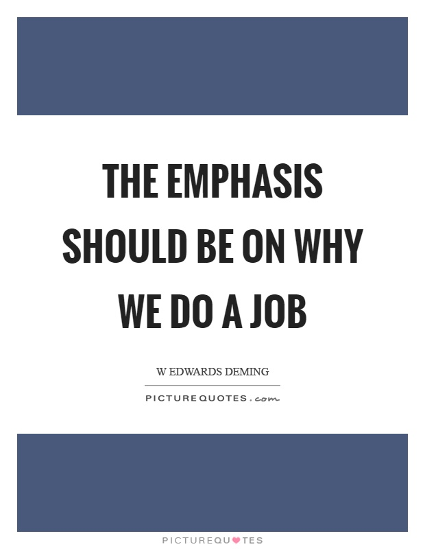 The emphasis should be on why we do a job Picture Quote #1