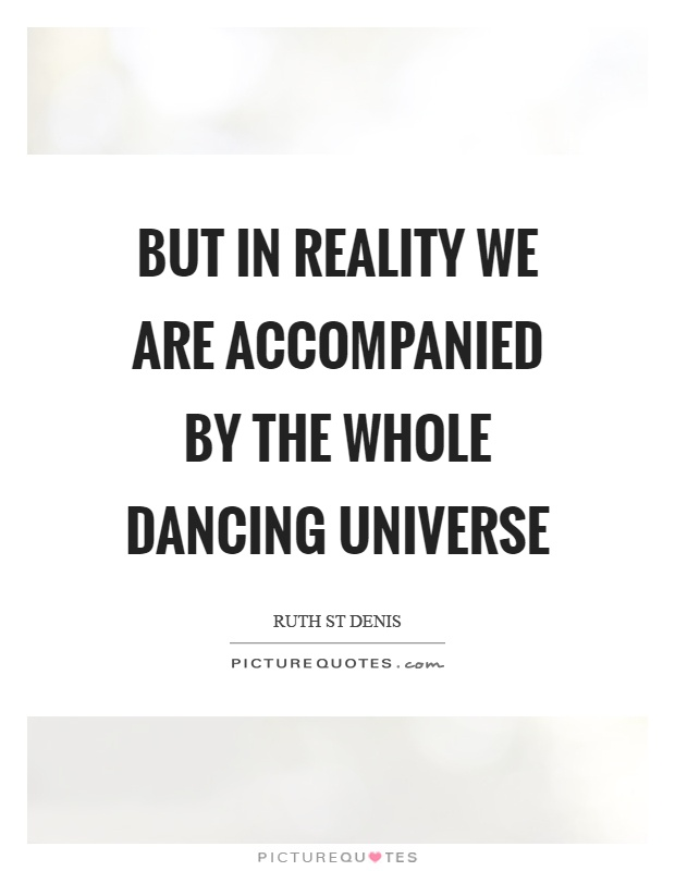 But in reality we are accompanied by the whole dancing universe Picture Quote #1