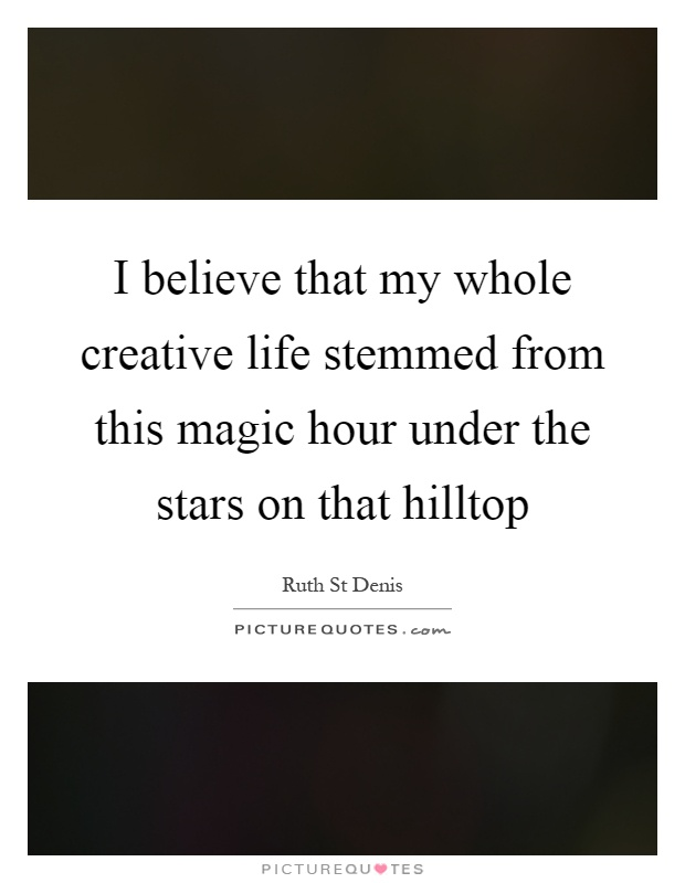 I believe that my whole creative life stemmed from this magic hour under the stars on that hilltop Picture Quote #1