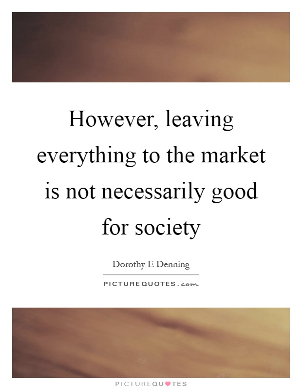 However, leaving everything to the market is not necessarily good for society Picture Quote #1