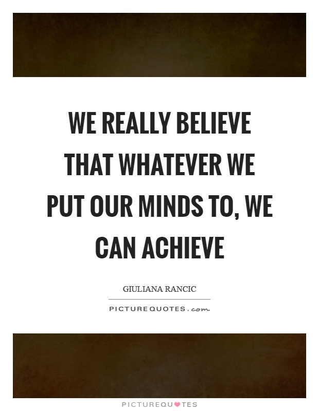 We really believe that whatever we put our minds to, we can achieve Picture Quote #1