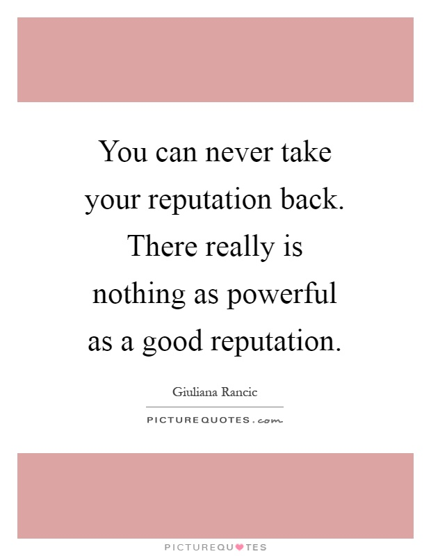 You can never take your reputation back. There really is nothing as powerful as a good reputation Picture Quote #1