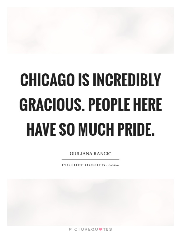 Chicago is incredibly gracious. People here have so much pride Picture Quote #1